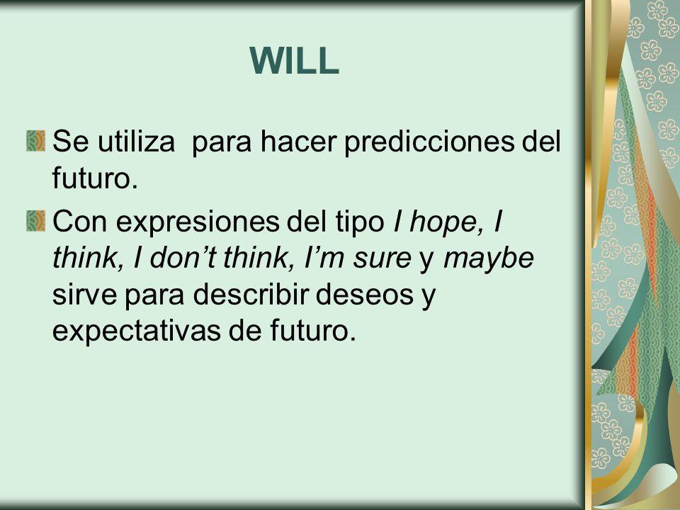 WILL Se utiliza para hacer predicciones del futuro. Con expresiones del tipo I hope, I think, I don't think, I'm sure y maybe sirve para describir des