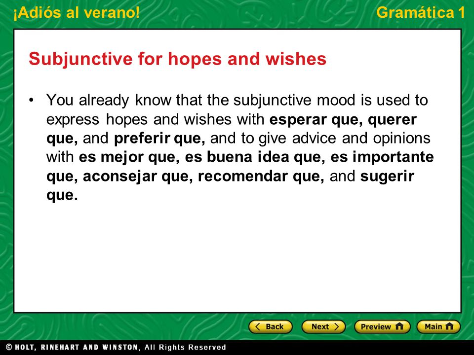 ¡Adiós al verano!Gramática 1 Subjunctive for hopes and wishes You already know that the subjunctive mood is used to express hopes and wishes with esperar que, querer que, and preferir que, and to give advice and opinions with es mejor que, es buena idea que, es importante que, aconsejar que, recomendar que, and sugerir que.