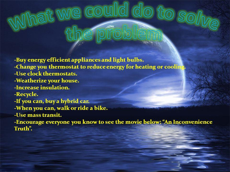 -Buy energy efficient appliances and light bulbs.