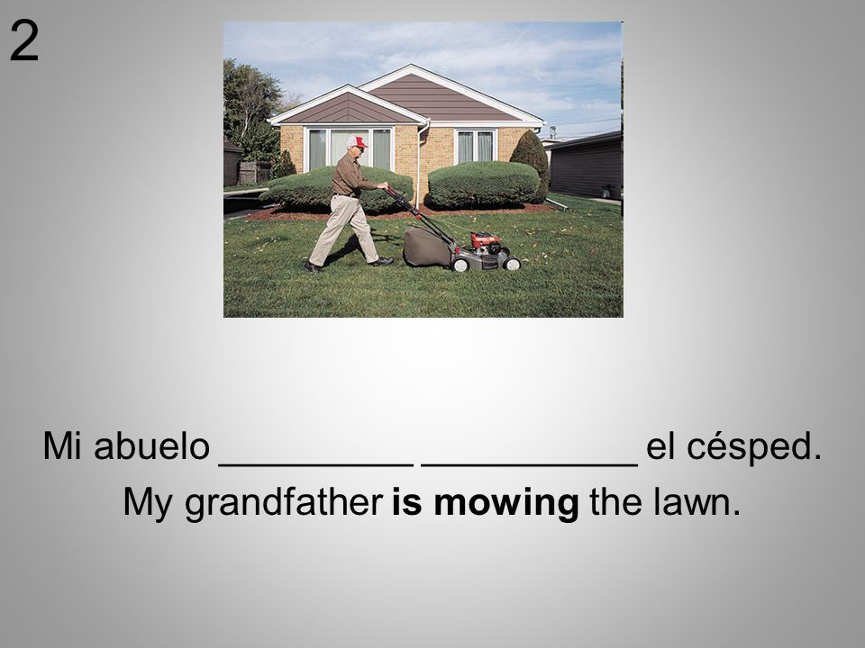 Mi abuelo _________ __________ el césped. My grandfather is mowing the lawn. 2