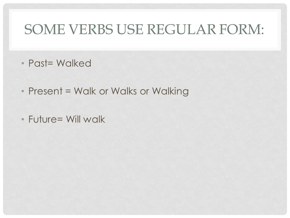 SOME VERBS USE REGULAR FORM: Past= Walked Present = Walk or Walks or Walking Future= Will walk