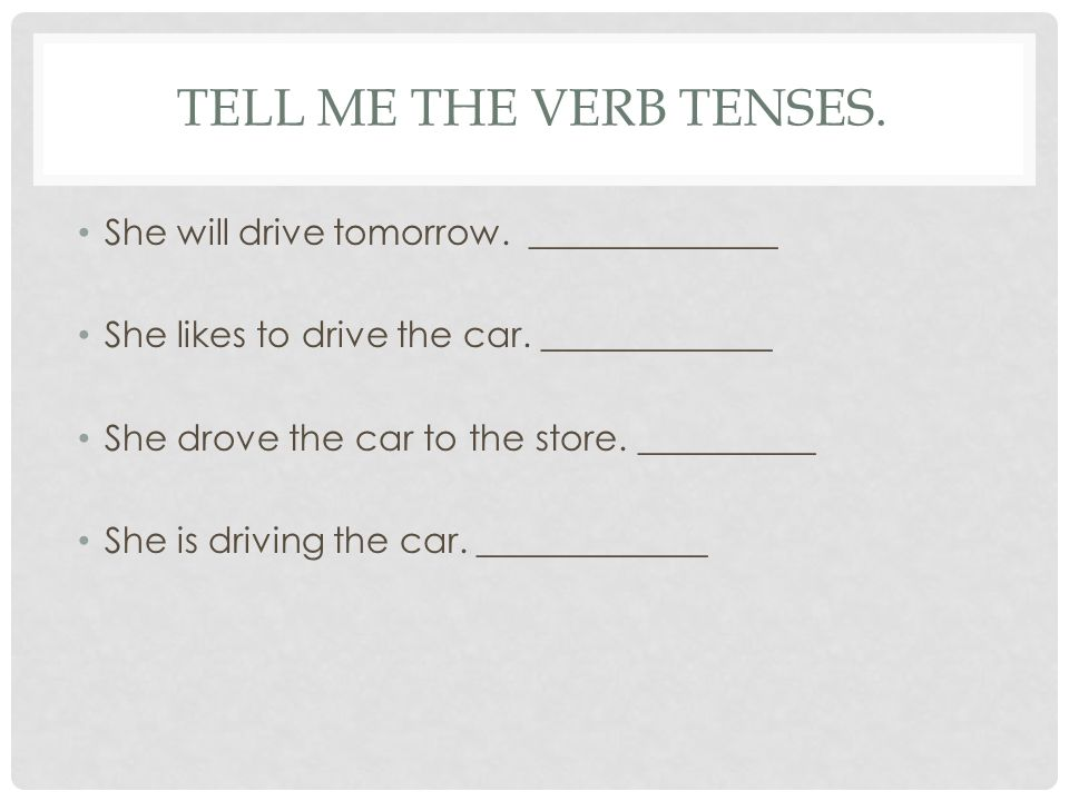 TELL ME THE VERB TENSES. She will drive tomorrow. ______________ She likes to drive the car. _____________ She drove the car to the store. __________