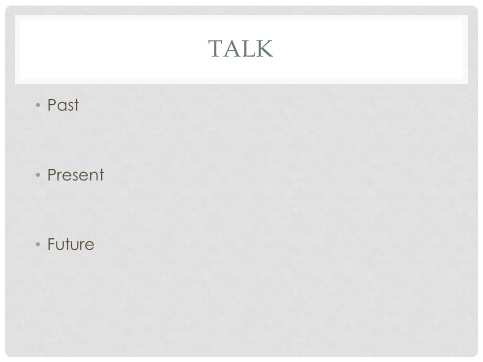 TALK Past Present Future