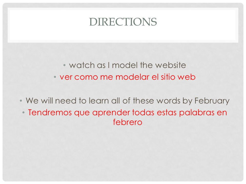 DIRECTIONS watch as I model the website ver como me modelar el sitio web We will need to learn all of these words by February Tendremos que aprender t