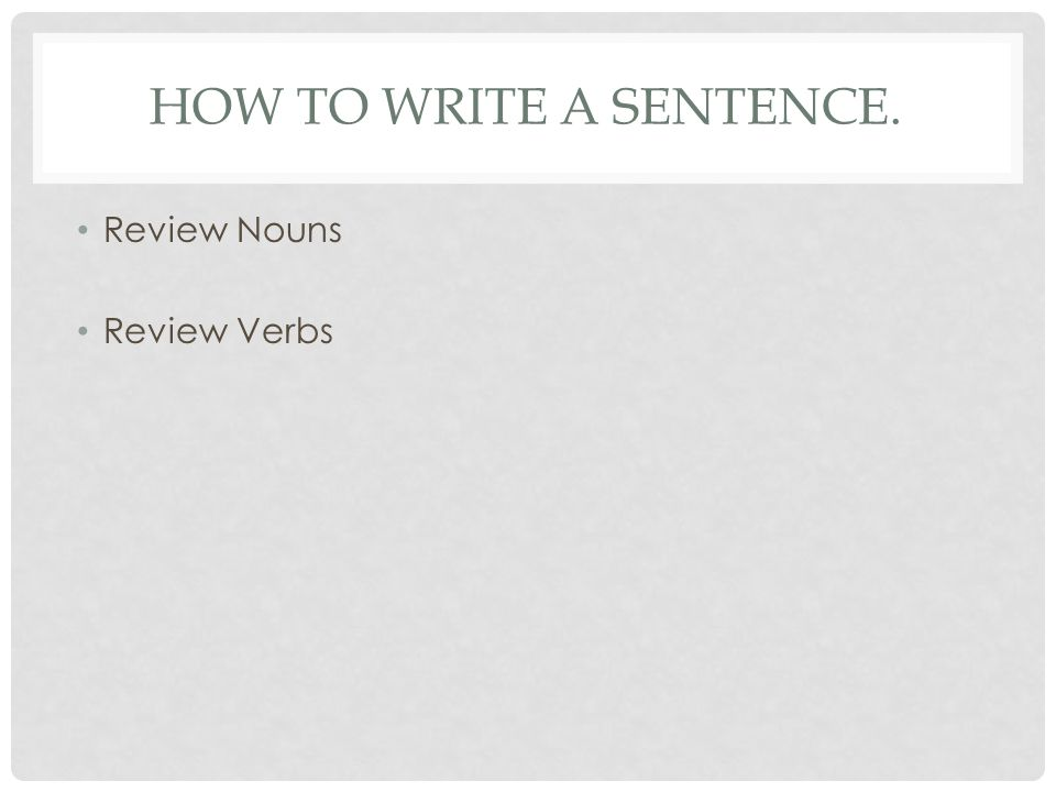 HOW TO WRITE A SENTENCE. Review Nouns Review Verbs