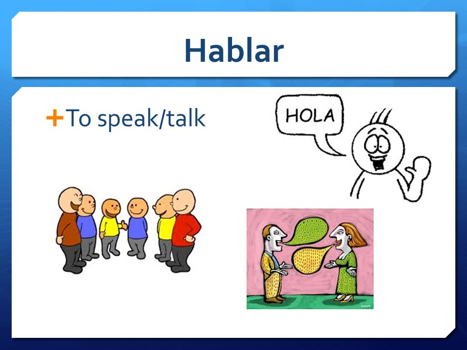 Hablar  To speak/talk