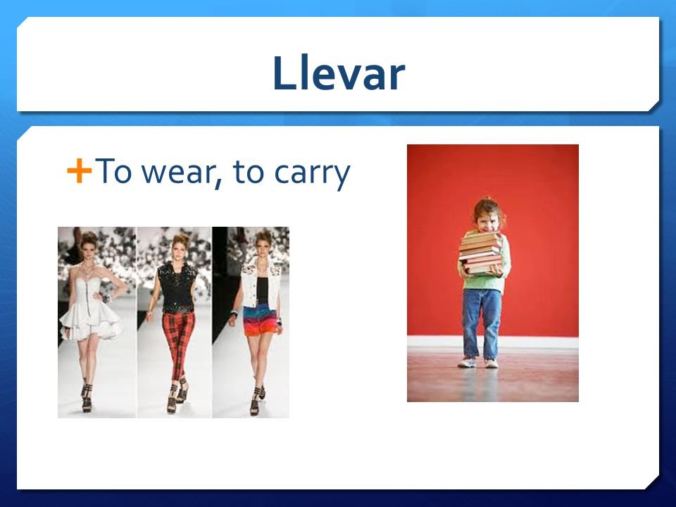 Llevar  To wear, to carry