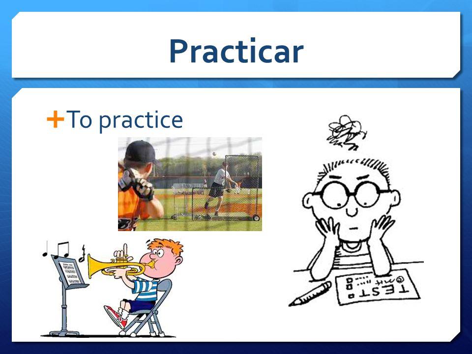 Practicar  To practice