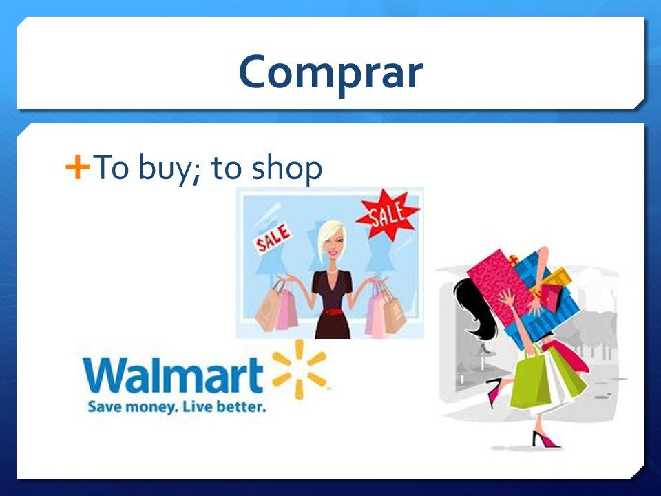 Comprar  To buy; to shop