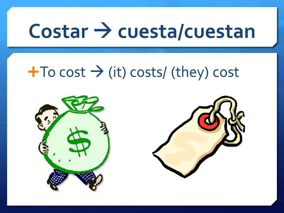 Costar  cuesta/cuestan  To cost  (it) costs/ (they) cost