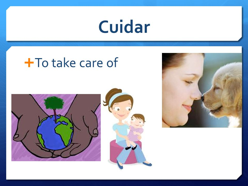 Cuidar  To take care of