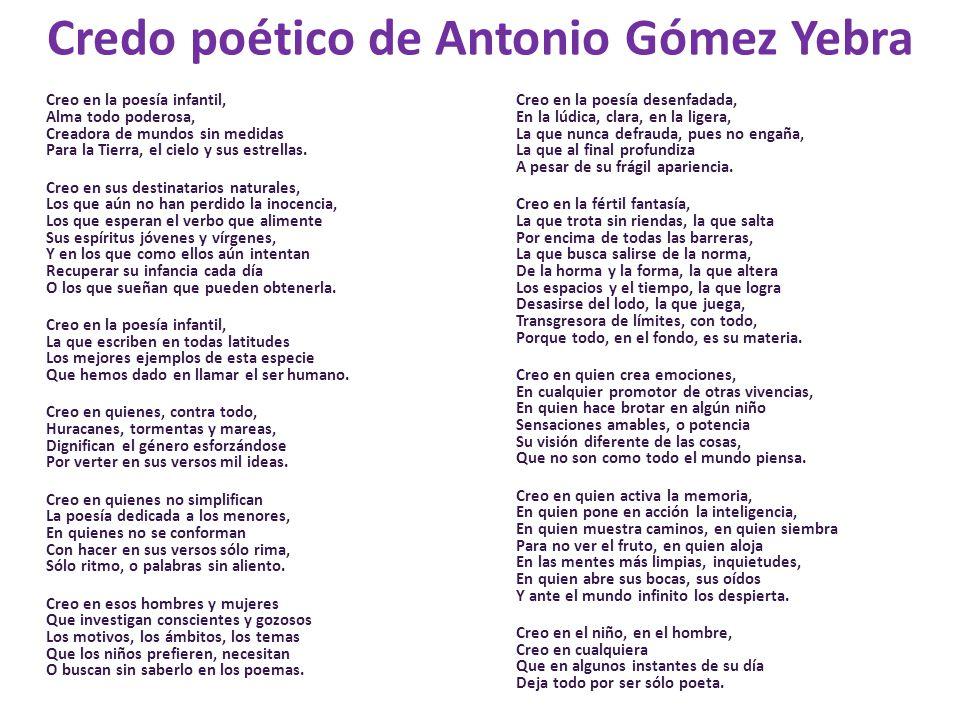 Credo poético de Antonio Gómez Yebra Creo en la poesía infantil, Alma todo poderosa, Creadora de mundos sin medidas Para la Tierra, el cielo y sus est