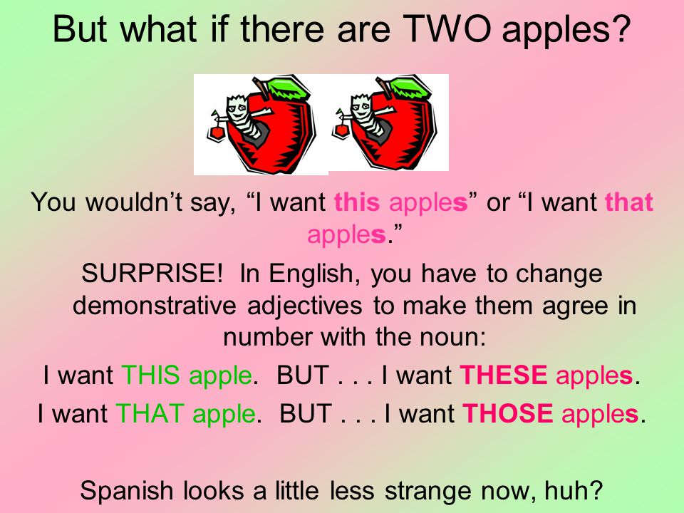 "But what if there are TWO apples? You wouldn't say, ""I want this apple s "" or ""I want that apple s."" SURPRISE! In English, you have to change demonstr"