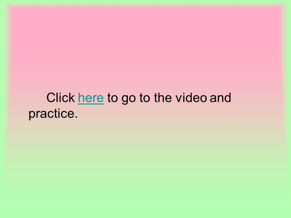 Click here to go to the video and practice.here