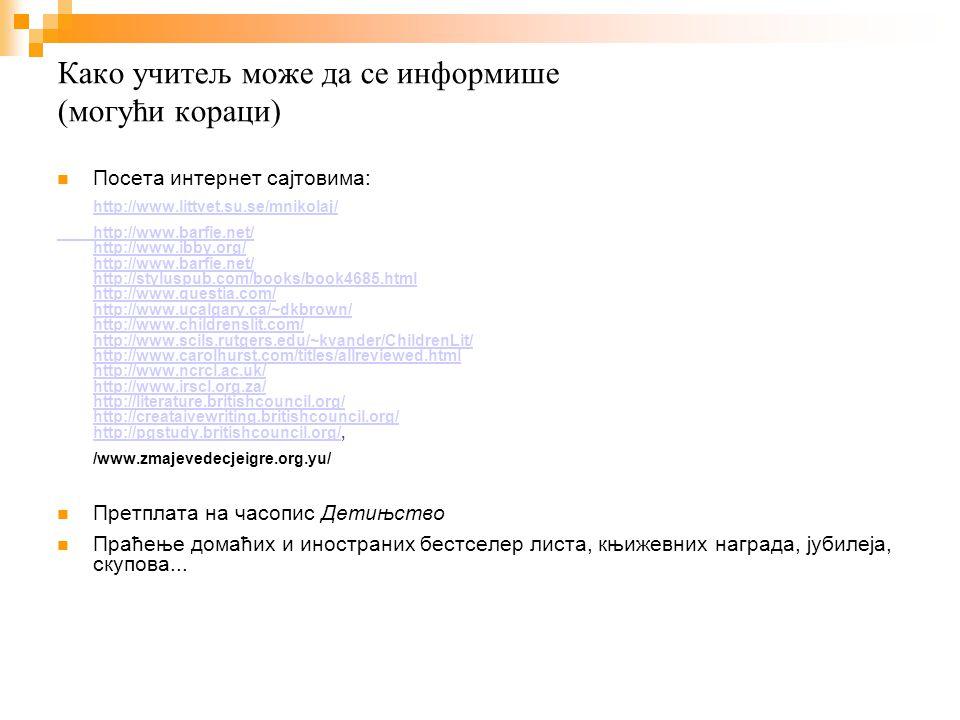Како учитељ може да се информише (могући кораци) Посета интернет сајтовима: http://www.littvet.su.se/mnikolaj/ http://www.barfie.net/ http://www.ibby.org/ http://www.barfie.net/ http://styluspub.com/books/book4685.html http://www.questia.com/ http://www.ucalgary.ca/~dkbrown/ http://www.childrenslit.com/ http://www.scils.rutgers.edu/~kvander/ChildrenLit/ http://www.carolhurst.com/titles/allreviewed.html http://www.ncrcl.ac.uk/ http://www.irscl.org.za/ http://literature.britishcouncil.org/ http://creataivewriting.britishcouncil.org/ http://pgstudy.britishcouncil.org/http://www.barfie.net/ http://www.ibby.org/ http://www.barfie.net/ http://styluspub.com/books/book4685.html http://www.questia.com/ http://www.ucalgary.ca/~dkbrown/ http://www.childrenslit.com/ http://www.scils.rutgers.edu/~kvander/ChildrenLit/ http://www.carolhurst.com/titles/allreviewed.html http://www.ncrcl.ac.uk/ http://www.irscl.org.za/ http://literature.britishcouncil.org/ http://creataivewriting.britishcouncil.org/ http://pgstudy.britishcouncil.org/, /www.zmajevedecjeigre.org.yu/ Претплата на часопис Детињство Праћење домаћих и иностраних бестселер листа, књижевних награда, јубилеја, скупова...