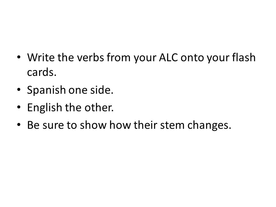 Write the verbs from your ALC onto your flash cards. Spanish one side. English the other. Be sure to show how their stem changes.