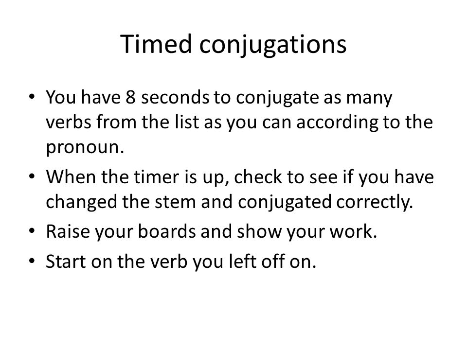 Timed conjugations You have 8 seconds to conjugate as many verbs from the list as you can according to the pronoun. When the timer is up, check to see