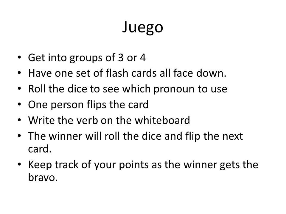 Juego Get into groups of 3 or 4 Have one set of flash cards all face down. Roll the dice to see which pronoun to use One person flips the card Write t