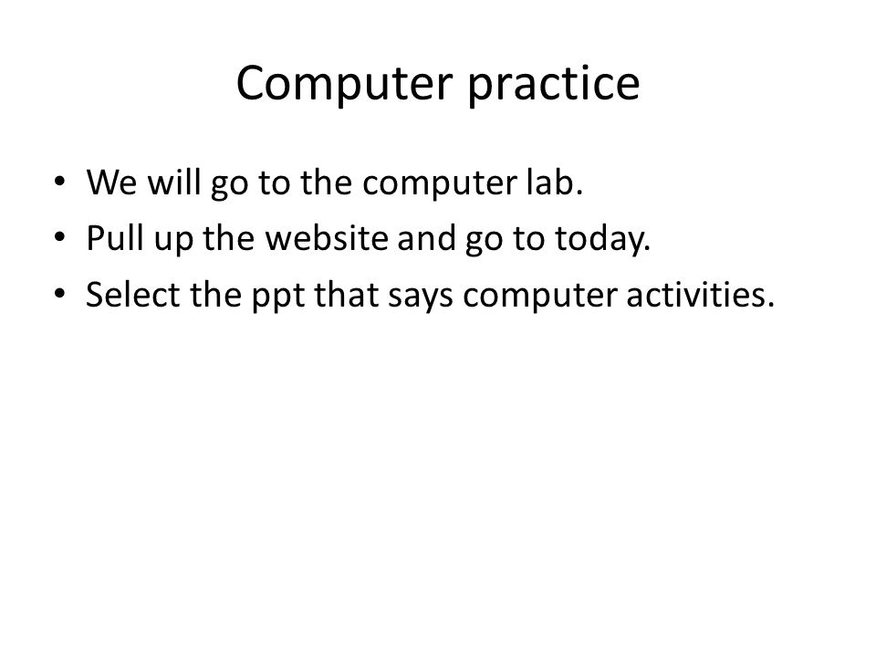 Computer practice We will go to the computer lab. Pull up the website and go to today.