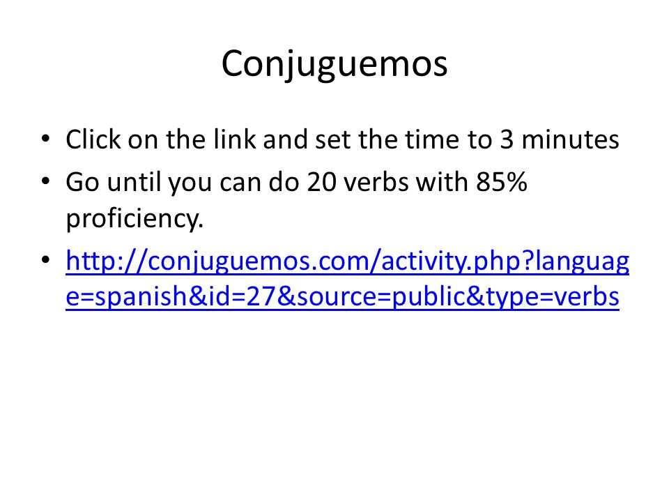Conjuguemos Click on the link and set the time to 3 minutes Go until you can do 20 verbs with 85% proficiency. http://conjuguemos.com/activity.php?lan
