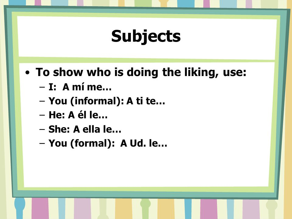 Subjects To show who is doing the liking, use: –I: A mí me… –You (informal): A ti te… –He: A él le… –She: A ella le… –You (formal): A Ud.