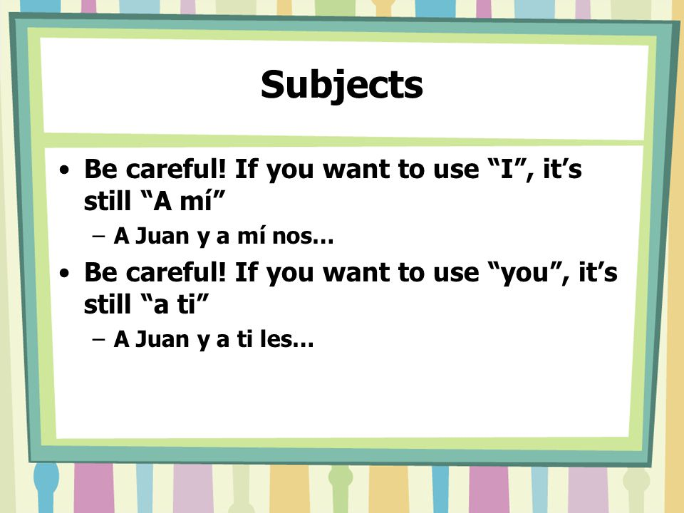 Subjects Be careful. If you want to use I , it's still A mí –A Juan y a mí nos… Be careful.