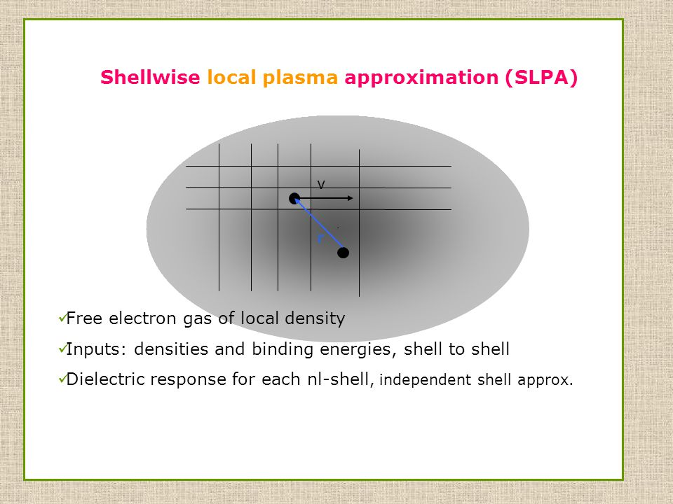 r Free electron gas of local density Inputs: densities and binding energies, shell to shell Dielectric response for each nl-shell, independent shell approx.