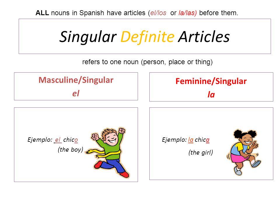 Singular Definite Articles Masculine/Singular el Ejemplo: el chico (the boy) Feminine/Singular la Ejemplo: la chica (the girl) ALL nouns in Spanish ha