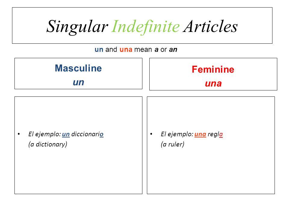 Singular Indefinite Articles El ejemplo: un diccionario (a dictionary) Masculine un Feminine una El ejemplo: una regla (a ruler) un and una mean a or