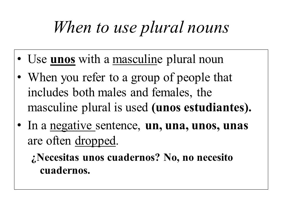 When to use plural nouns Use unos with a masculine plural noun When you refer to a group of people that includes both males and females, the masculine