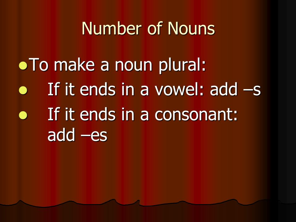 Number of Nouns To make a noun plural: To make a noun plural: If it ends in a vowel: add –s If it ends in a vowel: add –s If it ends in a consonant: a