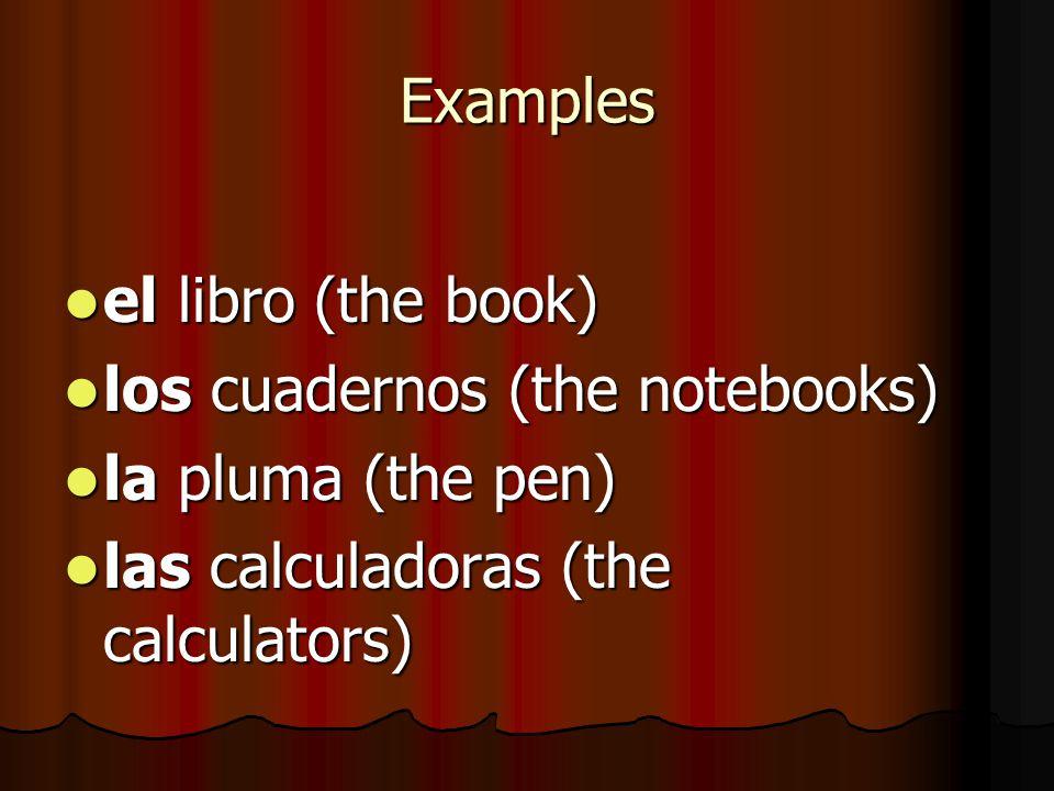 Examples el libro (the book) el libro (the book) los cuadernos (the notebooks) los cuadernos (the notebooks) la pluma (the pen) la pluma (the pen) las