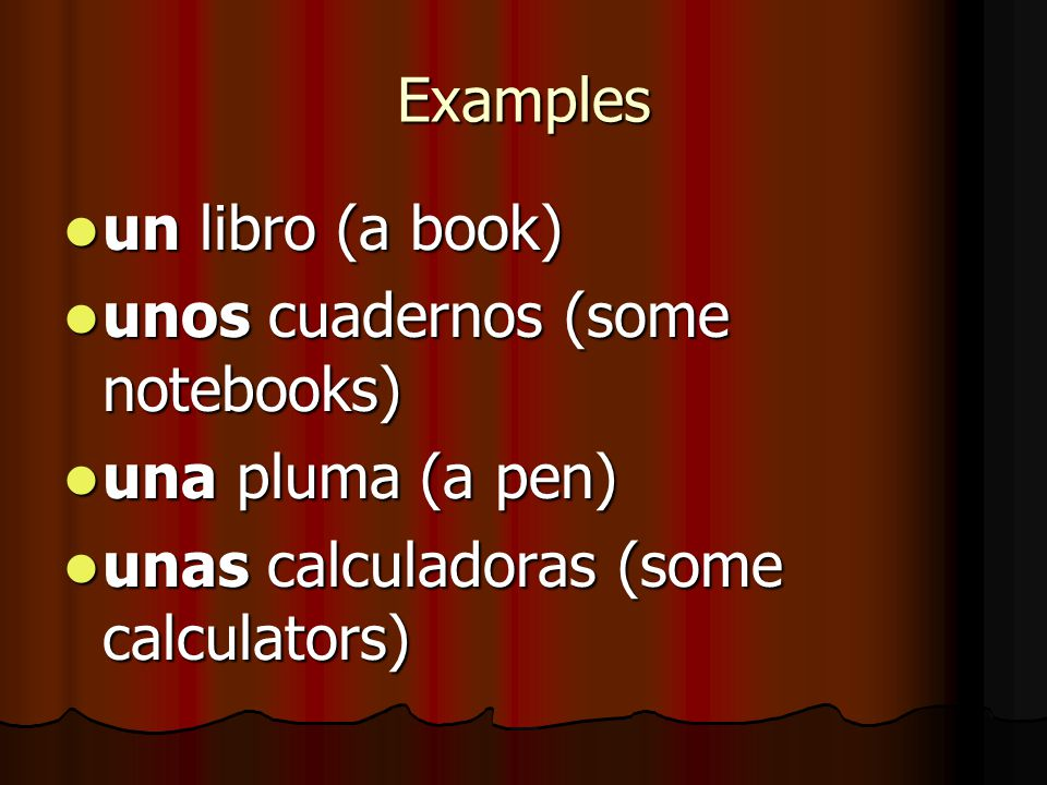 Examples un libro (a book) un libro (a book) unos cuadernos (some notebooks) unos cuadernos (some notebooks) una pluma (a pen) una pluma (a pen) unas