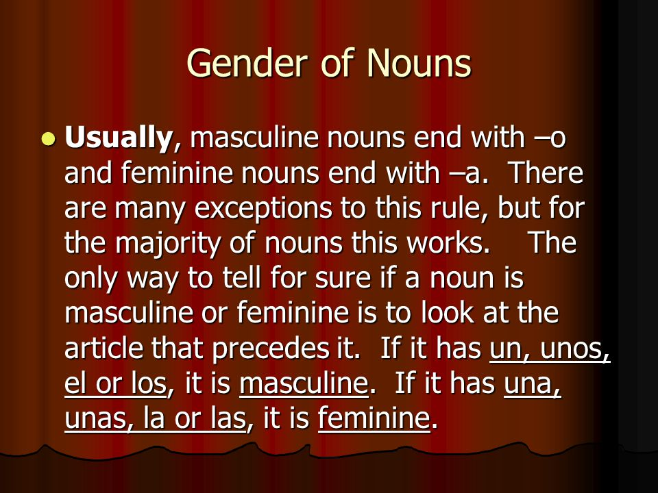 Gender of Nouns Usually, masculine nouns end with –o and feminine nouns end with –a. There are many exceptions to this rule, but for the majority of n