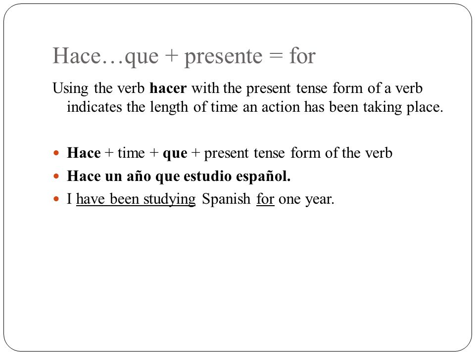 Hace…que + presente = for Using the verb hacer with the present tense form of a verb indicates the length of time an action has been taking place. Hac