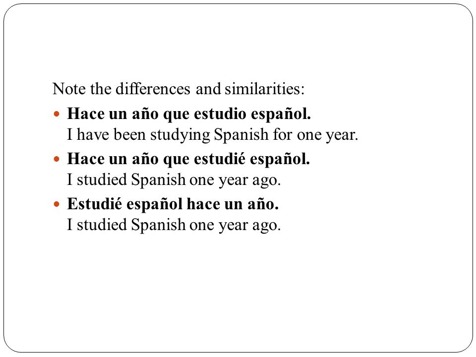 Note the differences and similarities: Hace un año que estudio español. I have been studying Spanish for one year. Hace un año que estudié español. I