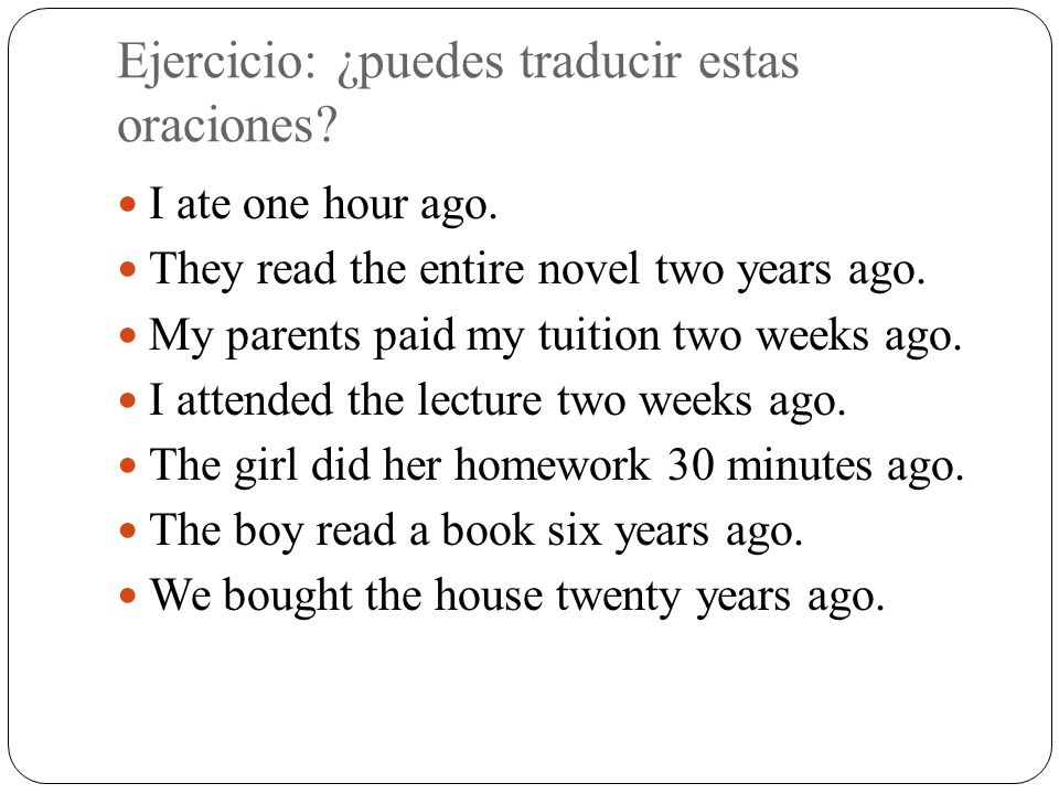 Ejercicio: ¿puedes traducir estas oraciones? I ate one hour ago. They read the entire novel two years ago. My parents paid my tuition two weeks ago. I