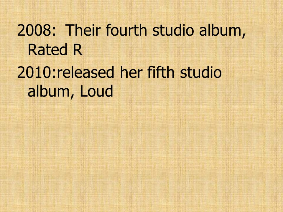 2008: Their fourth studio album, Rated R 2010:released her fifth studio album, Loud