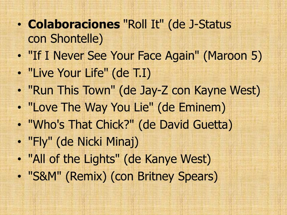 Colaboraciones Roll It (de J-Status con Shontelle) If I Never See Your Face Again (Maroon 5) Live Your Life (de T.I) Run This Town (de Jay-Z con Kayne West) Love The Way You Lie (de Eminem) Who s That Chick (de David Guetta) Fly (de Nicki Minaj) All of the Lights (de Kanye West) S&M (Remix) (con Britney Spears)