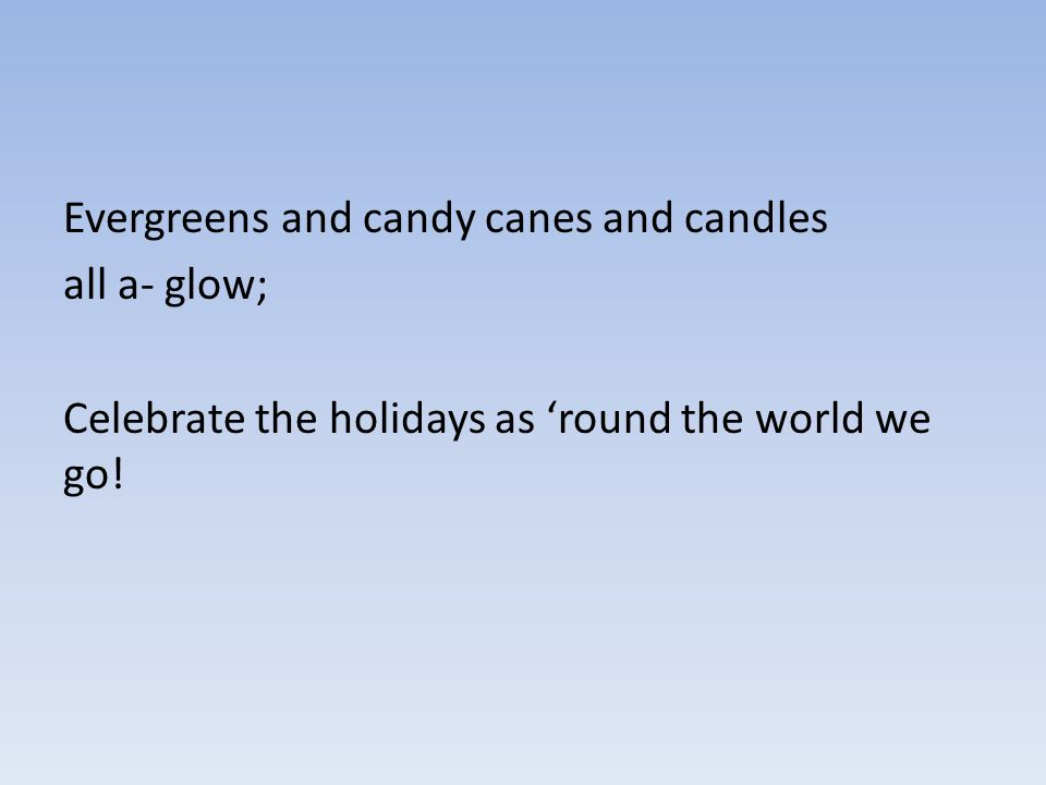 Evergreens and candy canes and candles all a- glow; Celebrate the holidays as 'round the world we go!