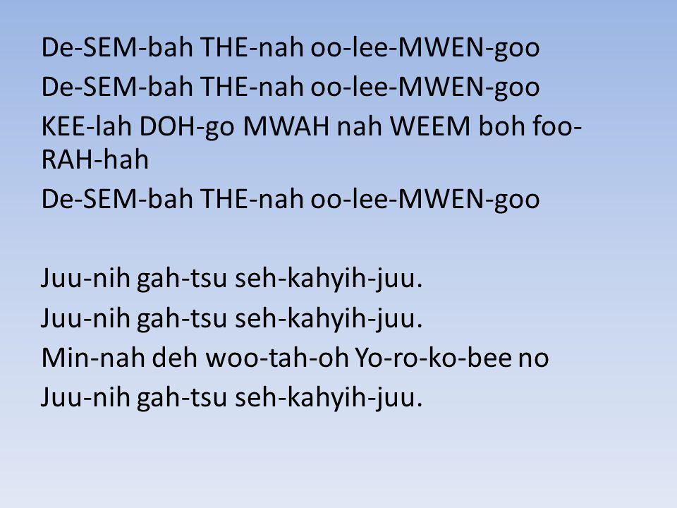 De-SEM-bah THE-nah oo-lee-MWEN-goo KEE-lah DOH-go MWAH nah WEEM boh foo- RAH-hah De-SEM-bah THE-nah oo-lee-MWEN-goo Juu-nih gah-tsu seh-kahyih-juu.
