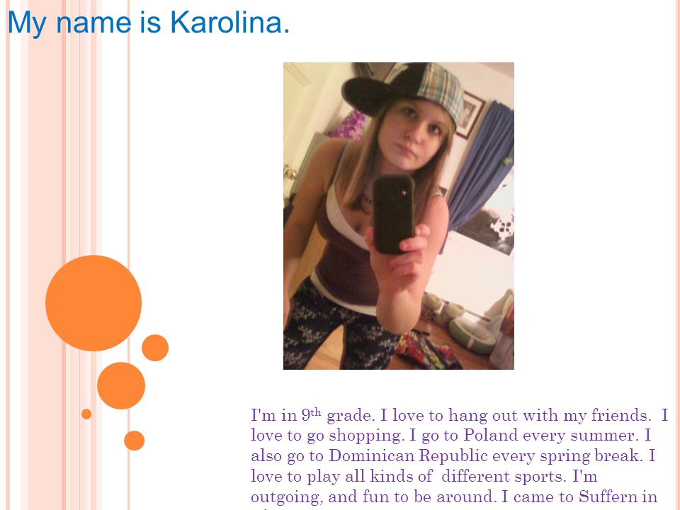 My name is Karolina.I m in 9 th grade. I love to hang out with my friends.