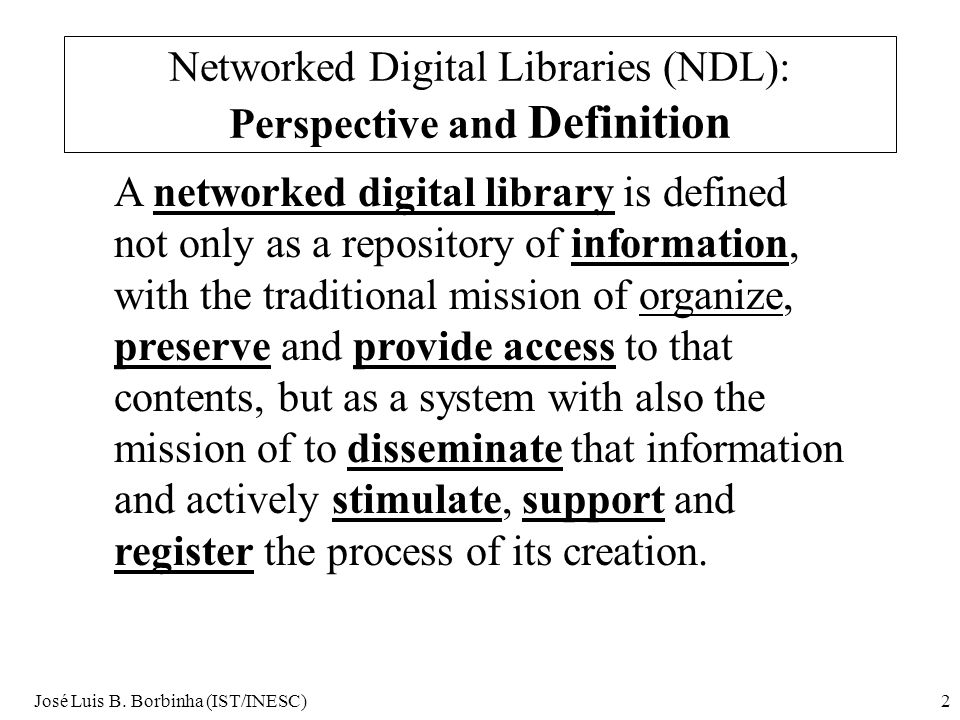 José Luis B. Borbinha (IST/INESC)2 Networked Digital Libraries (NDL): Perspective and Definition A networked digital library is defined not only as a