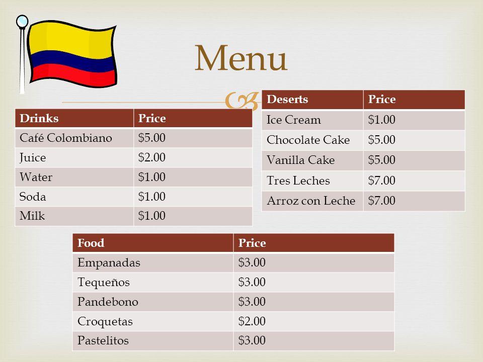  Menu DrinksPrice Café Colombiano$5.00 Juice$2.00 Water$1.00 Soda$1.00 Milk$1.00 FoodPrice Empanadas$3.00 Tequeños$3.00 Pandebono$3.00 Croquetas$2.00
