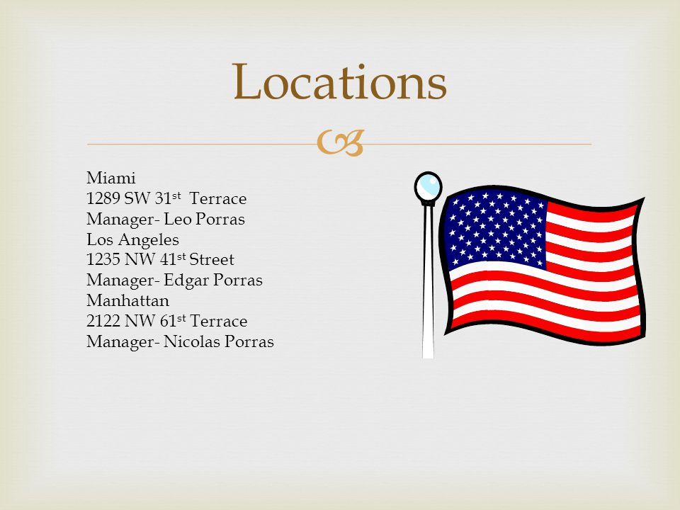  Locations Miami 1289 SW 31 st Terrace Manager- Leo Porras Los Angeles 1235 NW 41 st Street Manager- Edgar Porras Manhattan 2122 NW 61 st Terrace Manager- Nicolas Porras