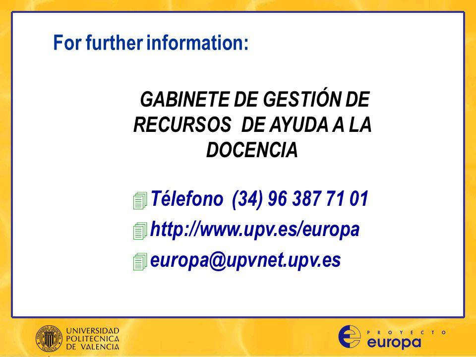 For further information: 4 Télefono (34) 96 387 71 01 4 http://www.upv.es/europa 4 europa@upvnet.upv.es GABINETE DE GESTIÓN DE RECURSOS DE AYUDA A LA DOCENCIA