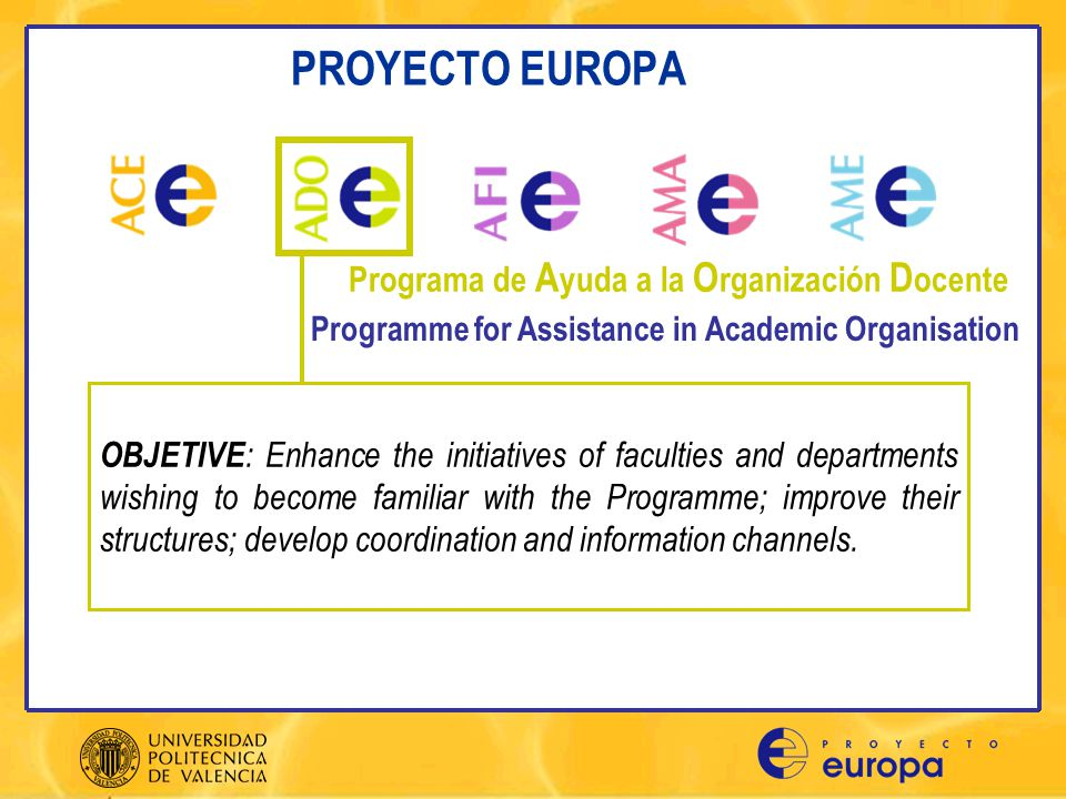 PROYECTO EUROPA ADO1.- Establishing faculty advisory council ADO2.- Degree and academic year coordinators ADO3.- Surveys on current situation in each faculty ADO4.- Awards for excellence ADO5.- Faculty information booklets ADO6.- Proyecto Europa (PE) coordinator in departments ADO7.- Risk management ADO8.- Environmental management