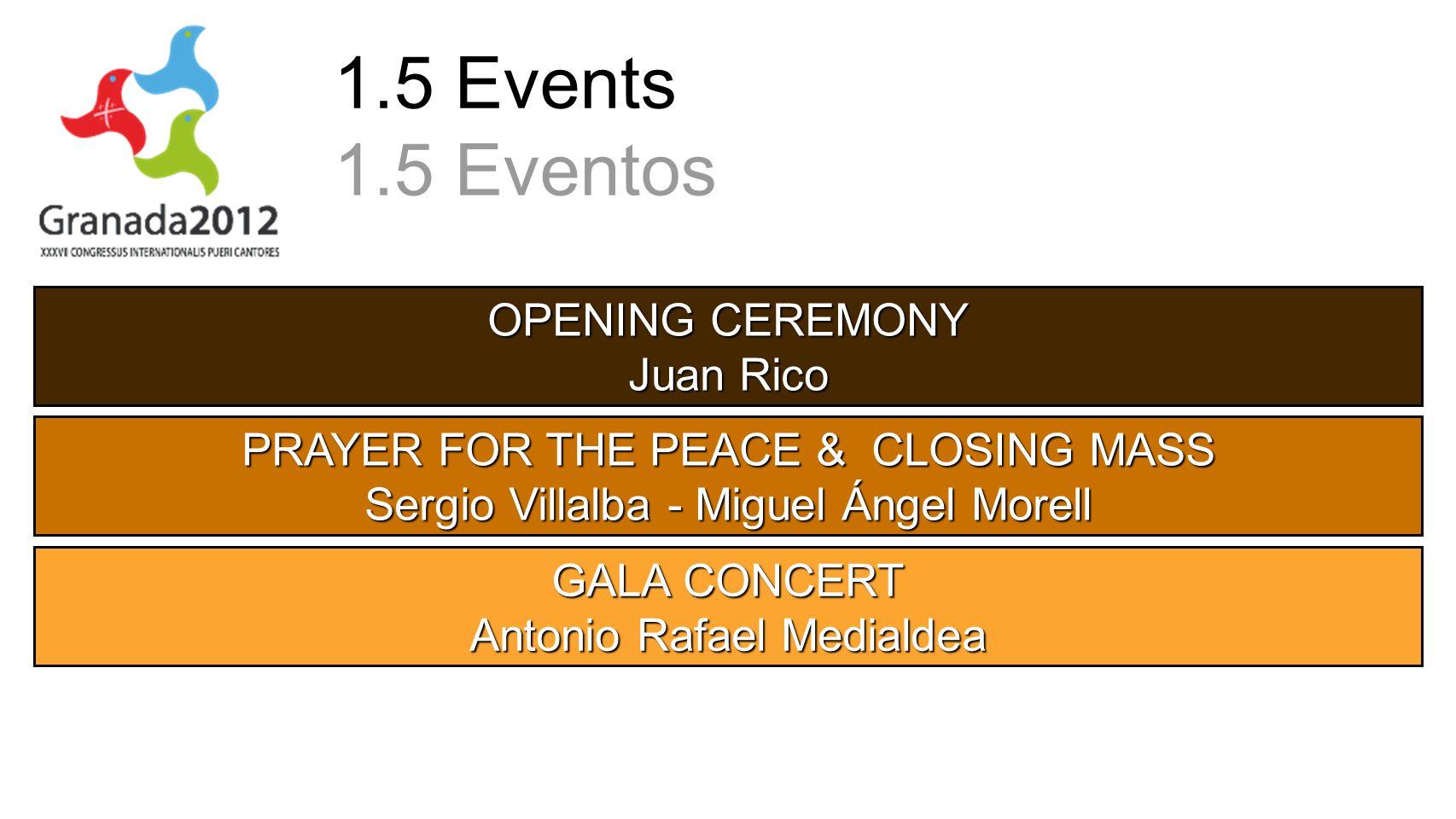 1.5 Events 1.5 Eventos OPENING CEREMONY Juan Rico PRAYER FOR THE PEACE & CLOSING MASS Sergio Villalba - Miguel Ángel Morell GALA CONCERT Antonio Rafael Medialdea