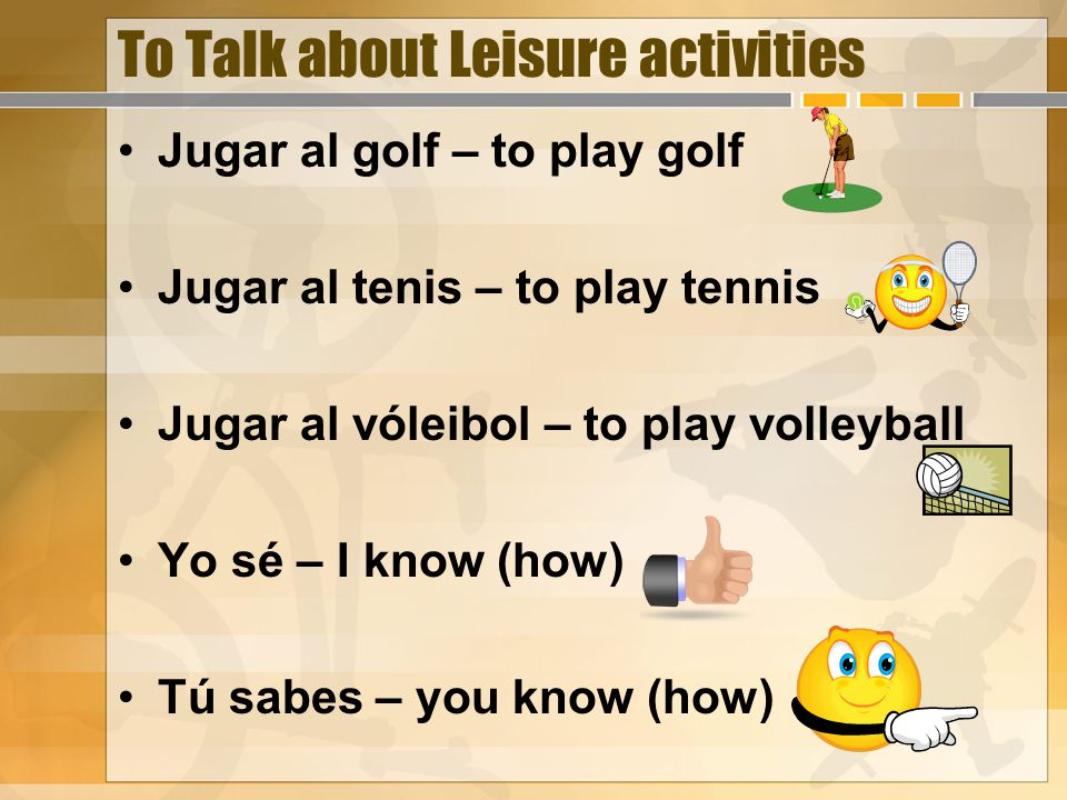 To Talk about Leisure activities Jugar al golf – to play golf Jugar al tenis – to play tennis Jugar al vóleibol – to play volleyball Yo sé – I know (how) Tú sabes – you know (how)