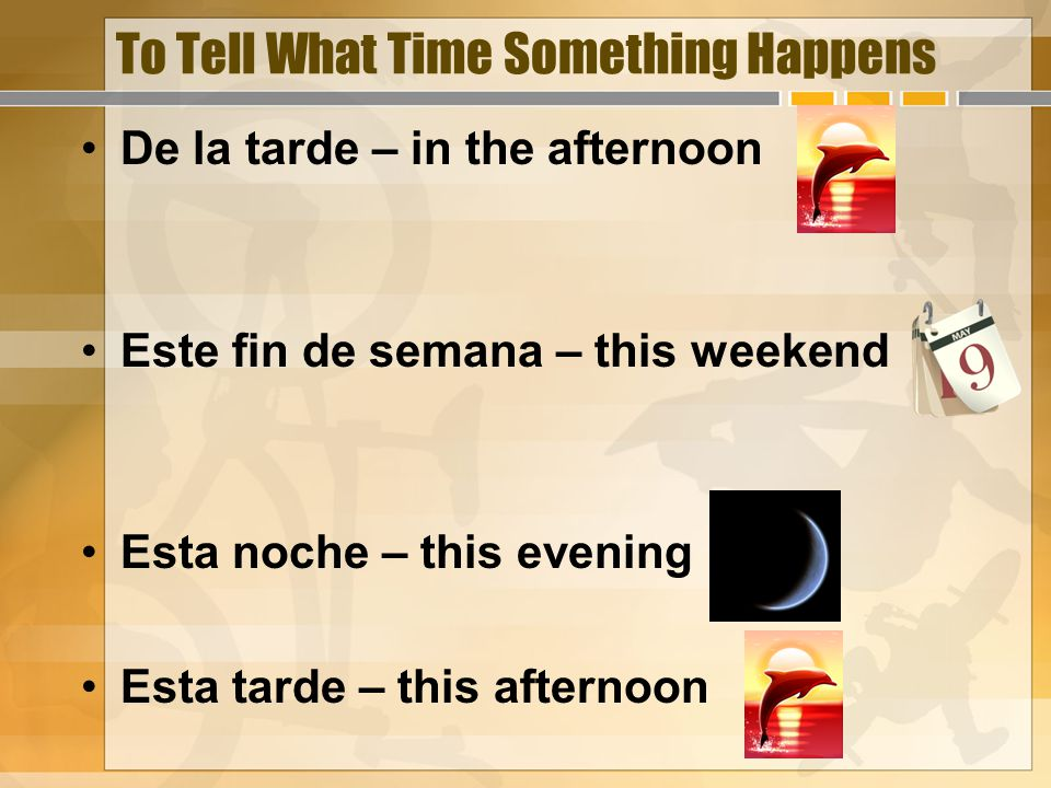 To Tell What Time Something Happens De la tarde – in the afternoon Este fin de semana – this weekend Esta noche – this evening Esta tarde – this afternoon